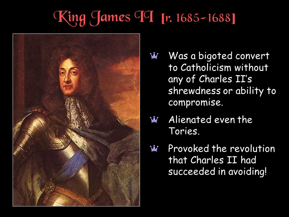 King James II [r. 1685-1688] Was a bigoted convert to Catholicism without any of Charles II's shrewdness or ability to compromise.